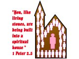 `You, like living stones, are being built into a spiritual house (1 Peter 2.5)