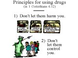 `Principles for using drugs (in 1 Corinthians 6.12) 1) Don`t let them harm you. 2) Don`t let them control you.